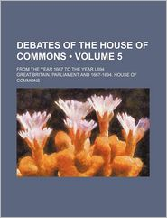 Debates of the House of Commons (Volume 5); From the Year 1667 to the Year L694