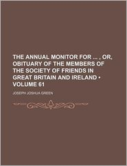 The Annual Monitor For, Or, Obituary of the Members of the Society of Friends in Great Britain and Ireland (Volume 61)