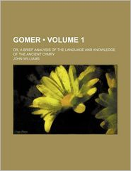 Gomer (Volume 1); Or, a Brief Analysis of the Language and Knowledge of the Ancient Cymry