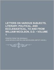 Letters on Various Subjects, Literary, Political, and Ecclesiastical, to and from William Nicolson, D.D. (Volume 1); Printed from the Originals