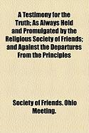 A Testimony for the Truth; As Always Held and Promulgated by the Religious Society of Friends; And Against the Departures from the Principles - Meeting, Society Of Friends Ohio