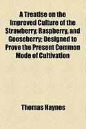 A Treatise on the Improved Culture of the Strawberry, Raspberry, and Gooseberry; Designed to Prove the Present Common Mode of Cultivation - Haynes, Thomas