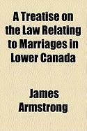 A Treatise on the Law Relating to Marriages in Lower Canada - Armstrong, James