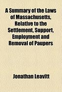 A Summary of the Laws of Massachusetts, Relative to the Settlement, Support, Employment and Removal of Paupers - Leavitt, Jonathan