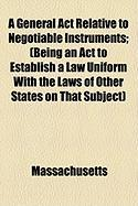A General ACT Relative to Negotiable Instruments; (Being an ACT to Establish a Law Uniform with the Laws of Other States on That Subject) - Massachusetts