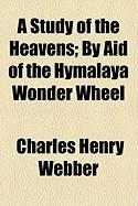 A Study of the Heavens; By Aid of the Hymalaya Wonder Wheel - Webber, Charles Henry