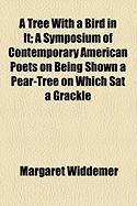 A Tree with a Bird in It; A Symposium of Contemporary American Poets on Being Shown a Pear-Tree on Which SAT a Grackle - Widdemer, Margaret