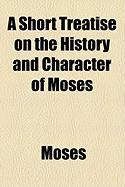 A Short Treatise on the History and Character of Moses - Moses