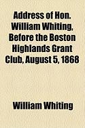 Address of Hon. William Whiting, Before the Boston Highlands Grant Club, August 5, 1868 - Whiting, William