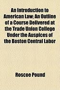 An Introduction to American Law; An Outline of a Course Delivered at the Trade Union College Under the Auspices of the Boston Central Labor - Pound, Roscoe