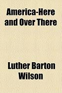 America-Here and Over There - Wilson, Luther Barton