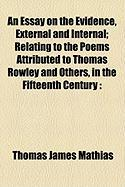 An Essay on the Evidence, External and Internal; Relating to the Poems Attributed to Thomas Rowley and Others, in the Fifteenth Century - Mathias, Thomas James