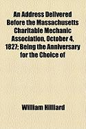 An Address Delivered Before the Massachusetts Charitable Mechanic Association, October 4, 1827; Being the Anniversary for the Choice of - Hilliard, William
