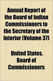 Annual Report of the Board of Indian Commissioners to the Secretary of the Interior (Volume 37)