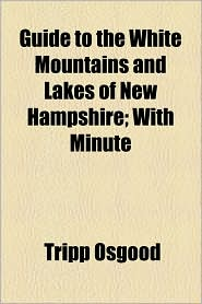Guide to the White Mountains and Lakes of New Hampshire; With Minute