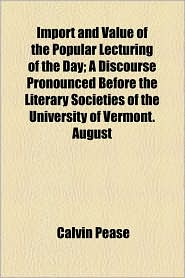 Import and Value of the Popular Lecturing of the Day; A Discourse Pronounced Before the Literary Societies of the University of Vermont. August