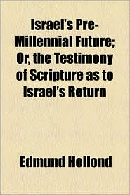 Israel's Pre-Millennial Future; Or, the Testimony of Scripture as to Israel's Return