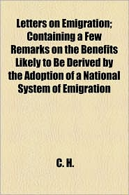 Letters on Emigration; Containing a Few Remarks on the Benefits Likely to Be Derived by the Adoption of a National System of Emigration