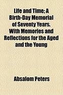 Life and Time; A Birth-Day Memorial of Seventy Years. with Memories and Reflections for the Aged and the Young - Peters, Absalom