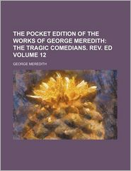 The Pocket Edition of the Works of George Meredith (Volume 12); The Tragic Comedians. REV. Ed