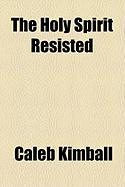 The Holy Spirit Resisted - Kimball, Caleb