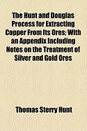 The Hunt and Douglas Process for Extracting Copper from Its Ores; With an Appendix Including Notes on the Treatment of Silver and Gold Ores - Hunt, Thomas Sterry