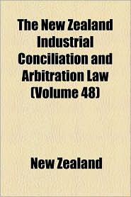 The New Zealand Industrial Conciliation and Arbitration Law (Volume 48)