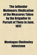 The Jullundur Mutineers; Vindication of the Measures Taken by the Brigadier in Pursuit of Them in June, 1857 - Johnstone, Montague Cholmeley