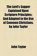 The Lord's Supper Explained Upon Scripture Principles; And Adapted to the Use of Common Christians. by John Taylor - Taylor, John
