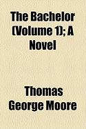 The Bachelor (Volume 1); A Novel - Moore, Thomas George