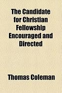 The Candidate for Christian Fellowship Encouraged and Directed - Coleman, Thomas