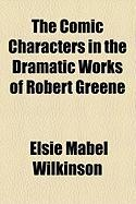 The Comic Characters in the Dramatic Works of Robert Greene - Wilkinson, Elsie Mabel