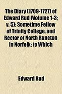 The Diary (1709-1727) of Edward Rud (Volume 1-3; V. 5); Sometime Fellow of Trinity College, and Rector of North Runcton in Norfolk; To Which - Rud, Edward