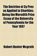 The Doctrine of Cy Pres as Applied to Charities; Being the Meredith Prize Essay of the University of Pennsylvania for the Year 1887 - McGrath, Robert Hunter