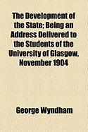 The Development of the State; Being an Address Delivered to the Students of the University of Glasgow, November 1904 - Wyndham, George