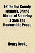 Letter to a County Member; On the Means of Securing a Safe and Honourable Peace - Beeke, Henry