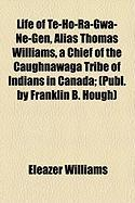 Life of Te-Ho-Ra-Gwa-Ne-Gen, Alias Thomas Williams, a Chief of the Caughnawaga Tribe of Indians in Canada; (Publ. by Franklin B. Hough) - Williams, Eleazer