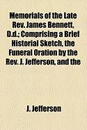 Memorials of the Late REV. James Bennett, D.D.; Comprising a Brief Historial Sketch, the Funeral Oration by the REV. J. Jefferson, and the - Jefferson, J.