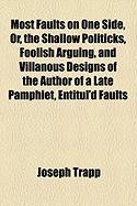 Most Faults on One Side, Or, the Shallow Politicks, Foolish Arguing, and Villanous Designs of the Author of a Late Pamphlet, Entitul'd Faults - Trapp, Joseph