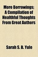More Borrowings; A Compilation of Healthful Thoughts from Great Authors - Yule, Sarah S. B.