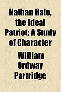 Nathan Hale, the Ideal Patriot; A Study of Character - Partridge, William Ordway