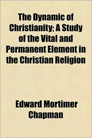 The Dynamic of Christianity; A Study of the Vital and Permanent Element in the Christian Religion