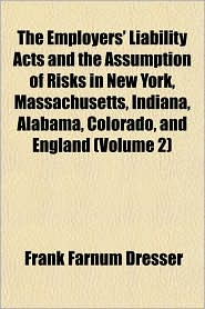The Employers' Liability Acts and the Assumption of Risks in New York, Massachusetts, Indiana, Alabama, Colorado, and England (Volume 2)