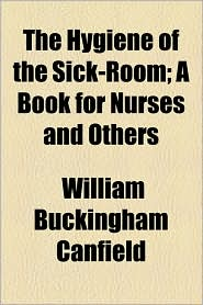 The Hygiene of the Sick-Room; A Book for Nurses and Others