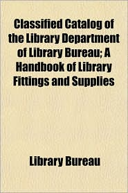 Classified Catalog of the Library Department of Library Bureau; A Handbook of Library Fittings and Supplies