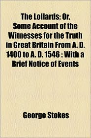 The Lollards; Or, Some Account of the Witnesses for the Truth in Great Britain from A. D. 1400 to A. D. 1546: With a Brief Notice of Events