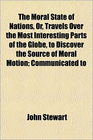 The Moral State of Nations, Or, Travels Over the Most Interesting Parts of the Globe, to Discover the Source of Moral Motion; Communicated to