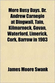 More Busy Days. Dr. Andrew Carnegie at Dingwall, Tain, Kilmarnock, Govan, Waterford, Limerick, Cork, Barrow in 1903