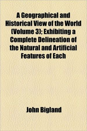 A Geographical and Historical View of the World (Volume 3); Exhibiting a Complete Delineation of the Natural and Artificial Features of Each