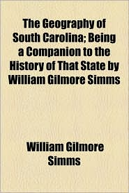 The Geography of South Carolina; Being a Companion to the History of That State by William Gilmore SIMMs